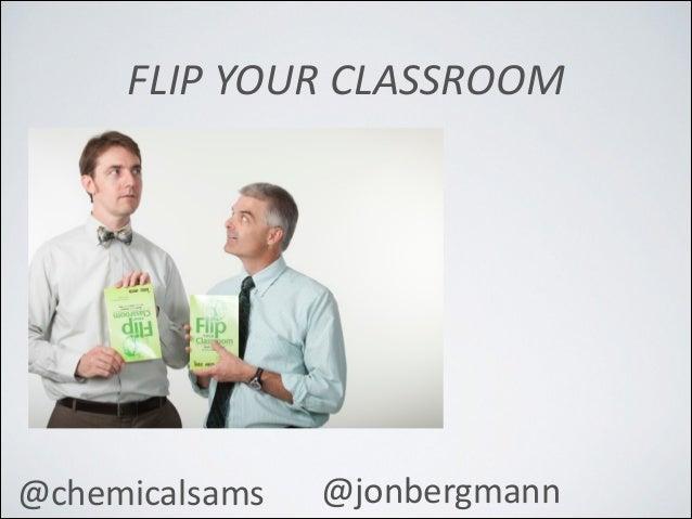 FLIP  YOUR  CLASSROOM   @chemicalsams   @jonbergmann