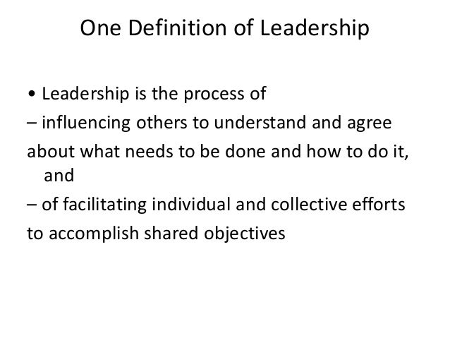 One Definition of Leadership • Leadership is the process of – influencing others to understand and agree about what needs ...