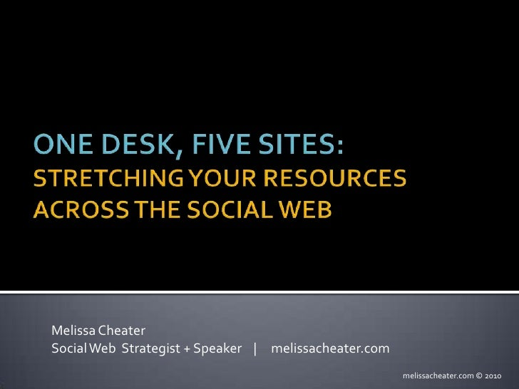 One Desk, Five Sites:Stretching Your Resources Across the Social Web<br />Melissa Cheater<br />Social Web  Strategist + Sp...