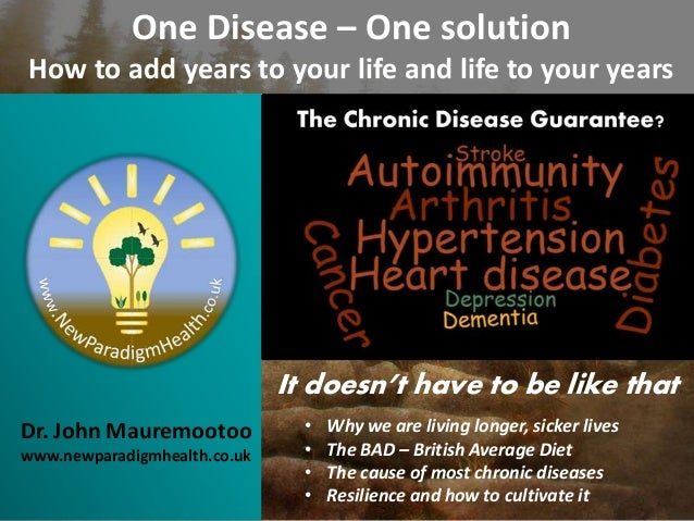 Dr. John Mauremootoo www.newparadigmhealth.co.uk One Disease – One solution How to add years to your life and life to your...