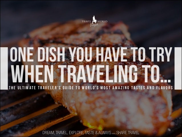 one dish you have to try  when traveling to…  t h e u lt i m at e t r av e l e r ' s g u i d e t o w o r l d ' s m o s t a...