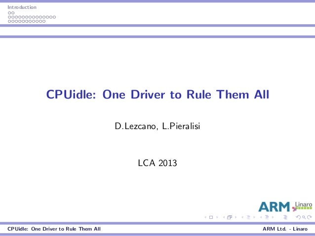 Introduction CPUidle: One Driver to Rule Them All D.Lezcano, L.Pieralisi LCA 2013 CPUidle: One Driver to Rule Them All ARM...