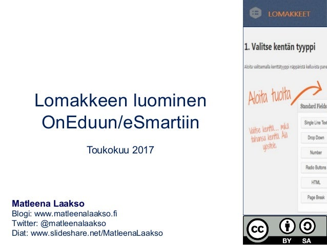 Lomakkeen luominen OnEduun/eSmartiin Toukokuu 2017 Matleena Laakso Blogi: www.matleenalaakso.fi Twitter: @matleenalaakso D...