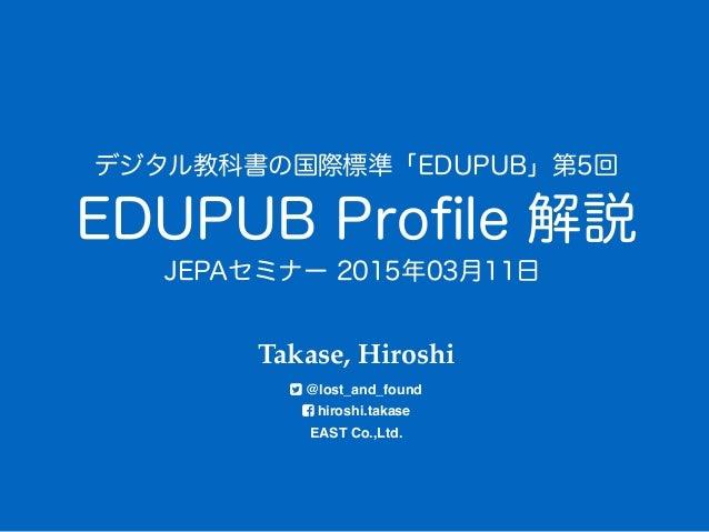 EDUPUB Profile 解説 Takase, Hiroshi @lost_and_found hiroshi.takase EAST Co.,Ltd. デジタル教科書の国際標準「EDUPUB」第5回 JEPAセミナー 2015年03月...