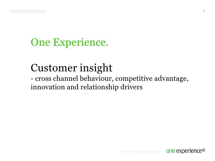 One Experience. Customer insight - cross channel behaviour, competitive advantage, innovation and relationship drivers Tai...