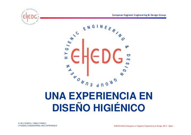 UNA EXPERIENCIA EN                        DISEÑO HIGIÉNICO© 2012 EHEDG / PABLO PARDOHYGIENIC ENGINEERING ONE EXPERIENCE   ...