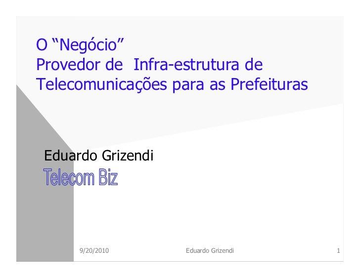"""O """"Negócio""""Provedor de Infra-estrutura deTelecomunicações para as Prefeituras Eduardo Grizendi      9/20/2010     Eduardo ..."""