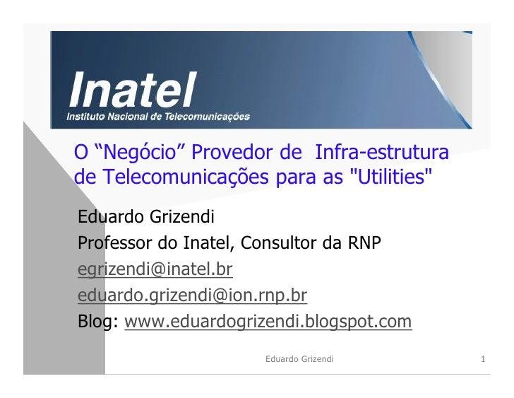 """O """"Negócio"""" Provedor de Infra-estrutura de Telecomunicações para as """"Utilities"""" Eduardo Grizendi Professor do Inatel, Cons..."""