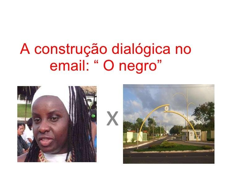 """A construção dialógica no email: """" O negro"""" x"""