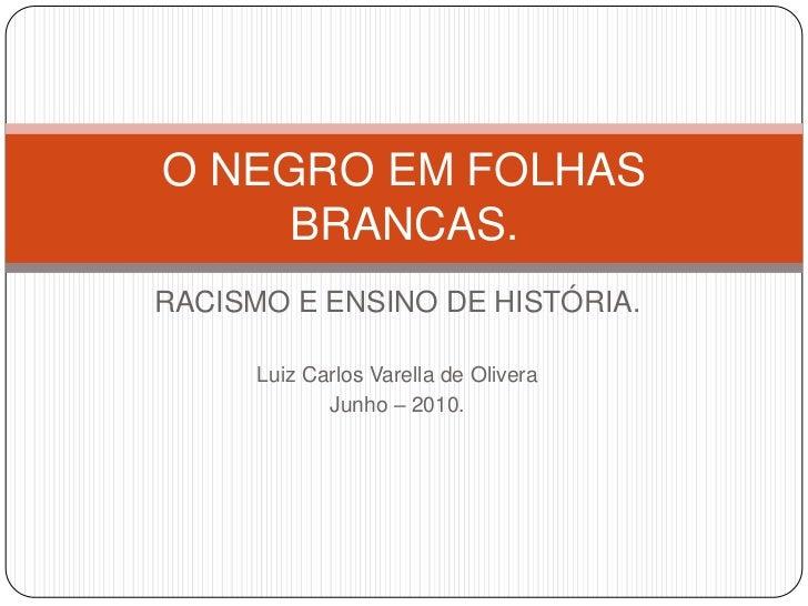 RACISMO E ENSINO DE HISTÓRIA.<br />Luiz Carlos Varella de Olivera<br />Junho – 2010.<br />O NEGRO EM FOLHAS BRANCAS.<br />