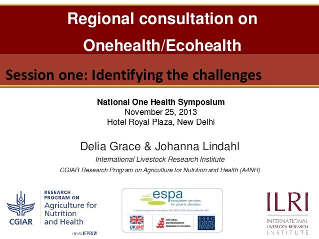 Regional consultation on Onehealth/Ecohealth  Session one: Identifying the challenges National One Health Symposium Novemb...