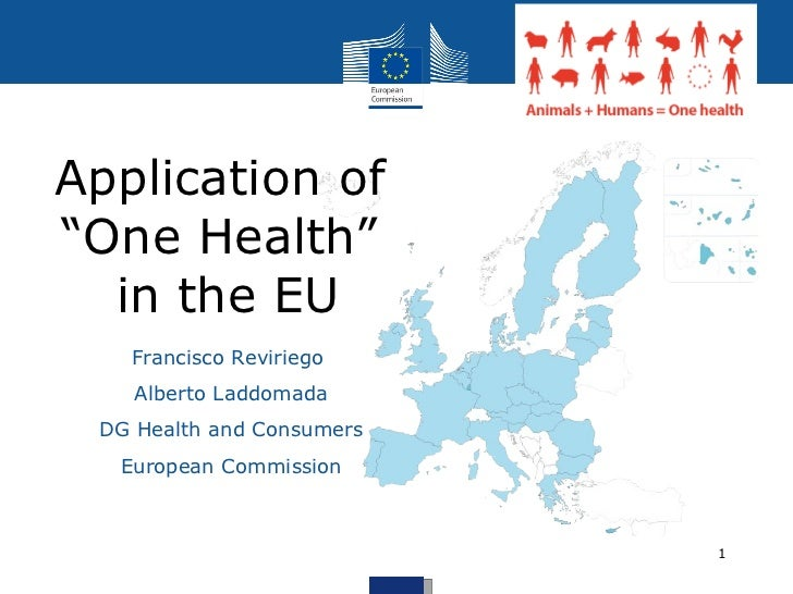 """Application of  """"One Health""""  in the EU Francisco Reviriego  Alberto Laddomada DG Health and Consumers European Commission"""