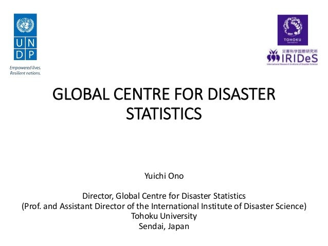 GLOBAL CENTRE FOR DISASTER STATISTICS Yuichi Ono Director, Global Centre for Disaster Statistics (Prof. and Assistant Dire...