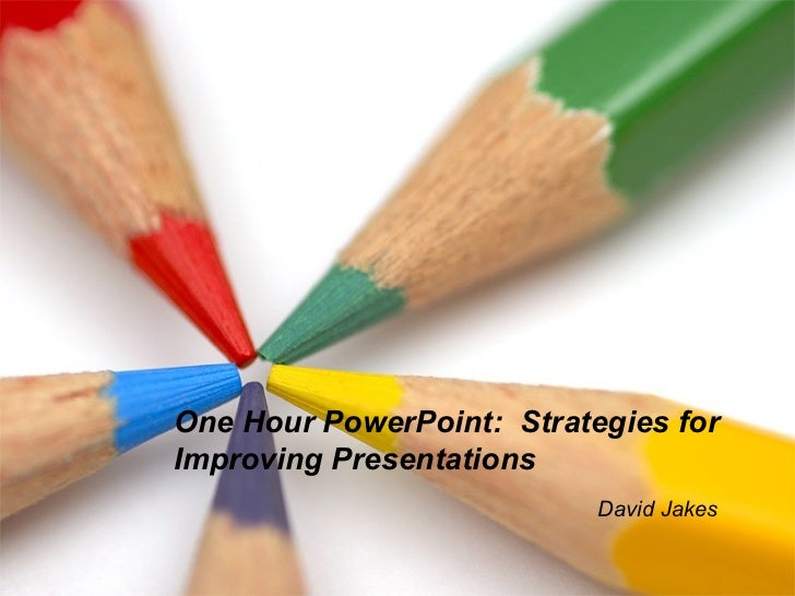 One Hour PowerPoint:  Strategies for Improving Presentations David Jakes