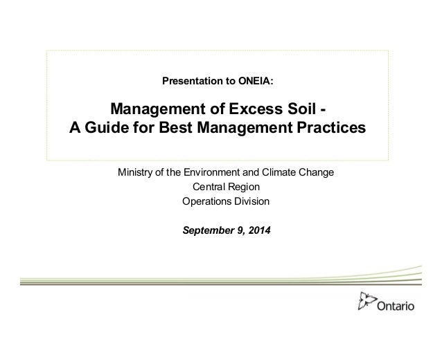 Presentation to ONEIA:  Management of Excess Soil -  A Guide for Best Management Practices  Ministry of the Environment an...