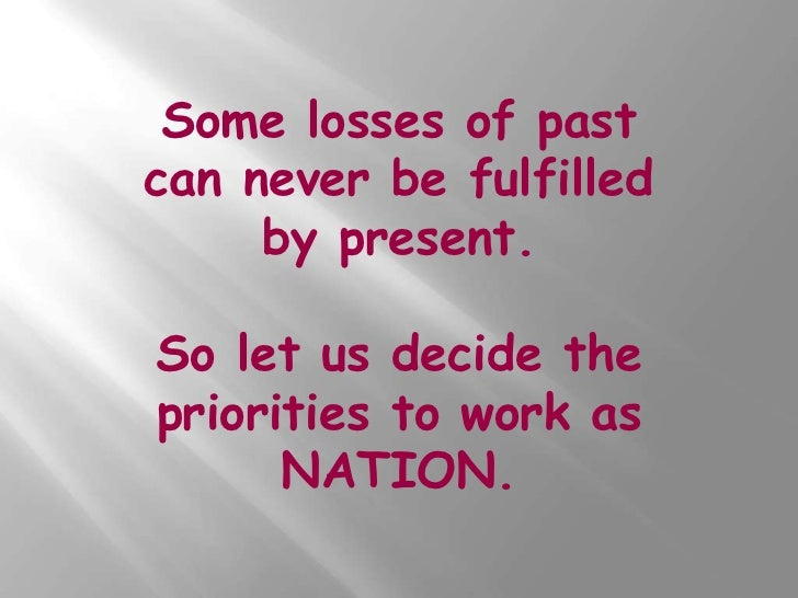 Some losses of pastcan never be fulfilled     by present.So let us decide thepriorities to work as      NATION.