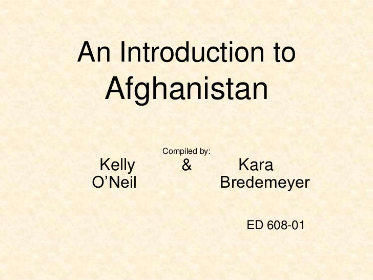 An Introduction to  Afghanistan          Compiled by:  Kelly       &            Kara O'Neil                  Bredemeyer   ...