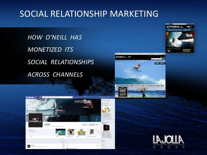 SOCIAL RELATIONSHIP MARKETING                                Fan Exclusive 15% off HOW O'NEILL HAS MONETIZED ITS SOCIAL RE...