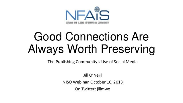 Good Connections Are Always Worth Preserving The Publishing Community's Use of Social Media Jill O'Neill NISO Webinar, Oct...