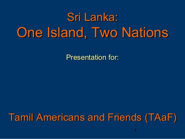 Sri Lanka: One Island, Two Nations           Presentation for:Tamil Americans and Friends (TAaF)                          ...