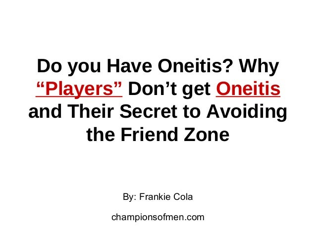 "Do you Have Oneitis? Why ""Players"" Don't get Oneitis and Their Secret to Avoiding the Friend Zone By: Frankie Cola champio..."