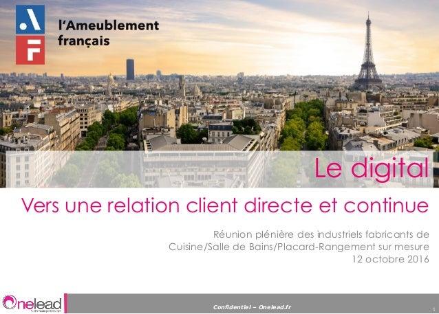 Confidentiel – Onelead.fr 1 Le digital Vers une relation client directe et continue Réunion plénière des industriels fabri...