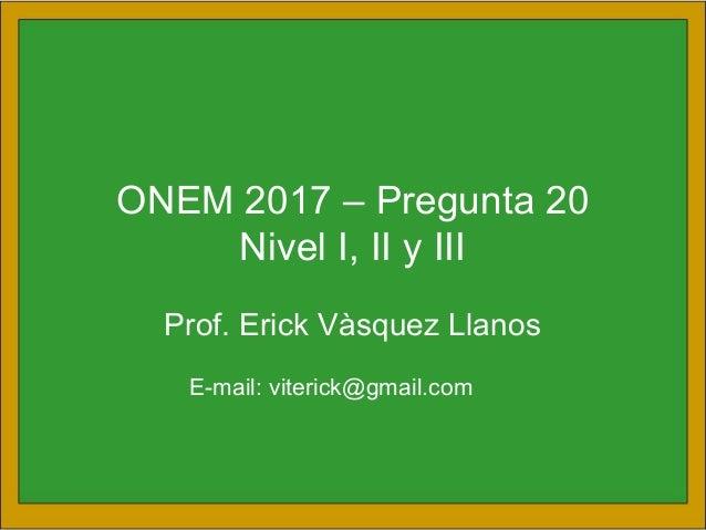 ONEM 2017 – Pregunta 20 Nivel I, II y III Prof. Erick Vàsquez Llanos E-mail: viterick@gmail.com