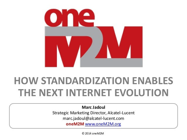 © 2014 oneM2M HOW STANDARDIZATION ENABLES THE NEXT INTERNET EVOLUTION Marc Jadoul Strategic Marketing Director, Alcatel-Lu...