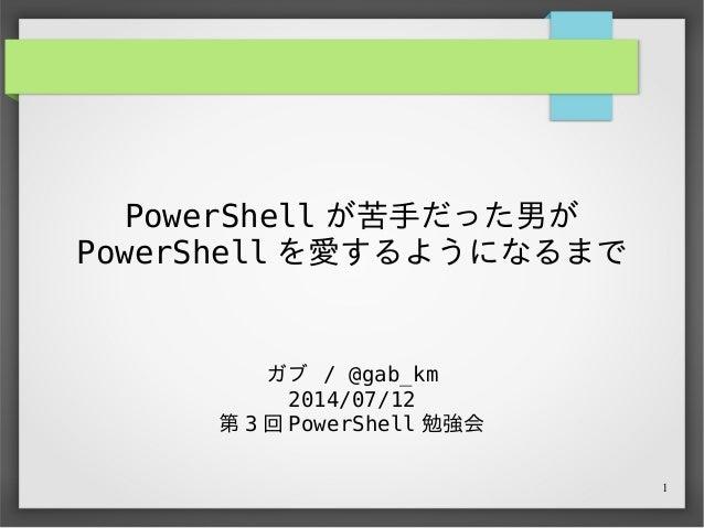 1 PowerShell が苦手だった男が PowerShell を愛するようになるまで ガブ / @gab_km 2014/07/12 第 3 回 PowerShell 勉強会