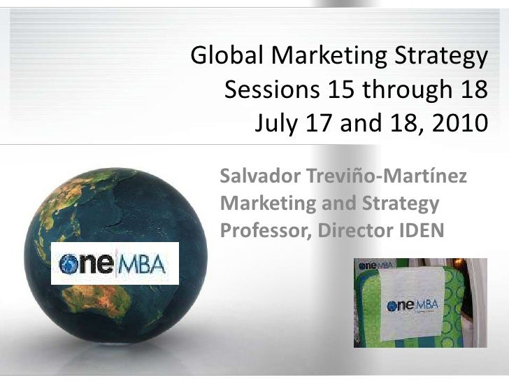 Global Marketing StrategySessions 15 through 18July 17 and 18, 2010<br />Salvador Treviño-Martínez Marketing and Strategy ...
