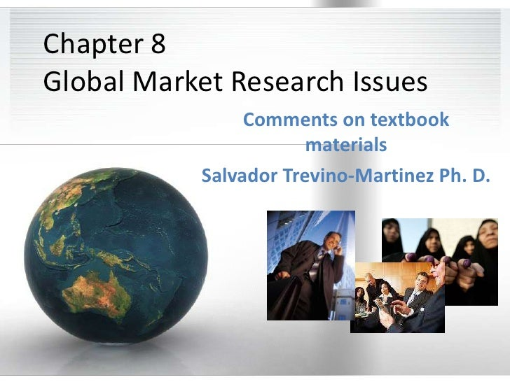 Chapter 8Global Market Research Issues<br />Comments on textbook materials<br />Salvador Trevino-Martinez Ph. D.<br />