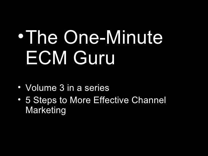 <ul><li>The One-Minute ECM Guru </li></ul><ul><li>Volume 3 in a series </li></ul><ul><li>5 Steps to More Effective Channel...