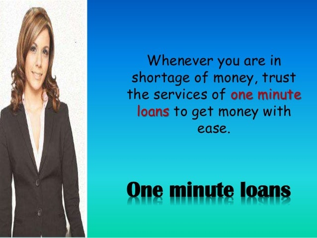 One minute loans Whenever you are in shortage of money, trust the services of one minute loans to get money with ease.