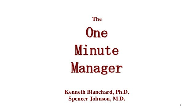 The  One Minute Manager Kenneth Blanchard, Ph.D. Spencer Johnson, M.D. 1