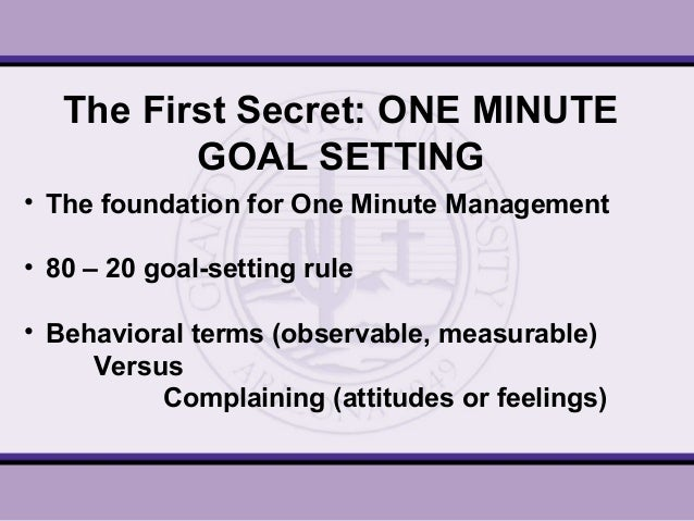 the one minute goal setting Corporations in business, goal setting has the advantages of encouraging participants to put in substantial effort and, because every member has defined expectations set upon him or her, there is little room is left for inadequate effort going unnoticed.