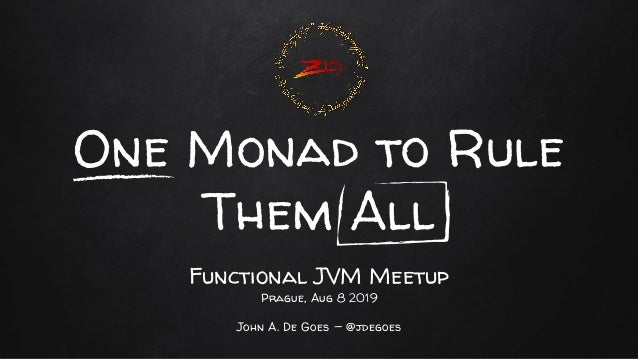 One Monad to Rule Them All Functional JVM Meetup Prague, Aug 8 2019 John A. De Goes — @jdegoes