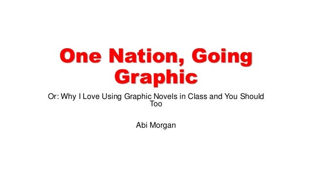 One Nation, Going Graphic Or: Why I Love Using Graphic Novels in Class and You Should Too Abi Morgan
