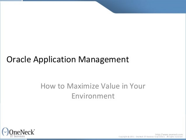 Oracle Application Management        How to Maximize Value in Your                Environment                             ...