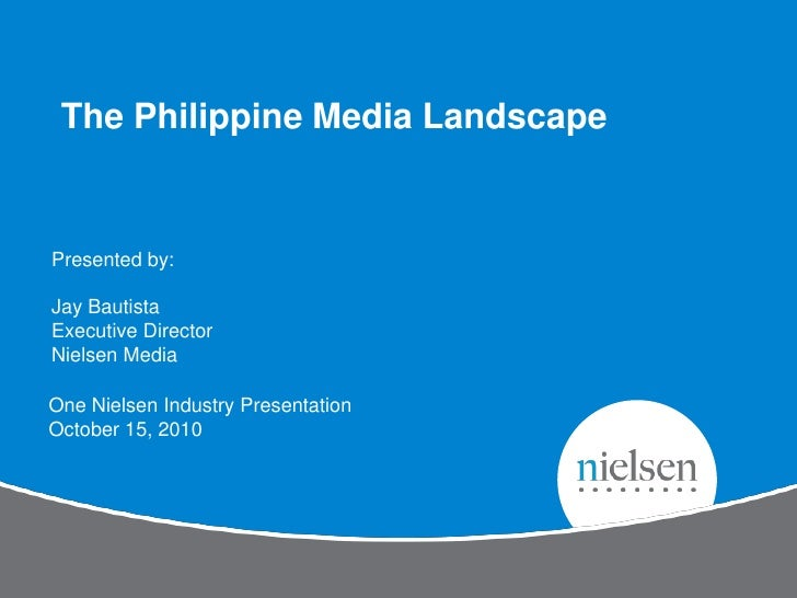 The Philippine Media LandscapePresented by:Jay BautistaExecutive DirectorNielsen MediaOne Nielsen Industry PresentationOct...