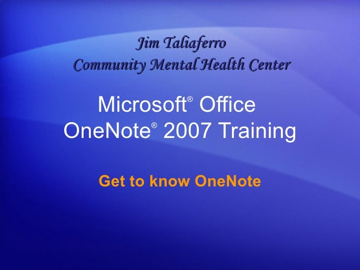 Microsoft ®  Office  OneNote ®   2007 Training Get to know OneNote Jim Taliaferro Community Mental Health Center