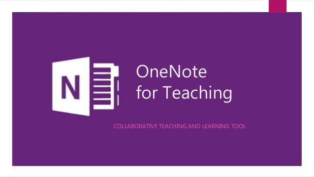 OneNote for Teaching COLLABORATIVE TEACHING AND LEARNING TOOL