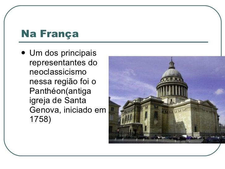 Na França <ul><li>Um dos principais representantes do neoclassicismo nessa região foi o Panthéon(antiga igreja de Santa Ge...