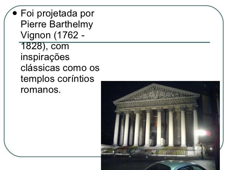 <ul><li>Foi projetada por Pierre Barthelmy Vignon (1762 - 1828), com inspirações clássicas como os templos coríntios roman...