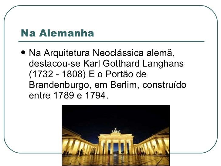 Na Alemanha <ul><li>Na Arquitetura Neoclássica alemã, destacou-se Karl Gotthard Langhans (1732 - 1808) E o Portão de Brand...