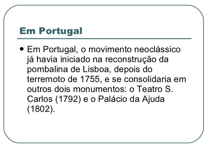 Em Portugal <ul><li>Em Portugal, o movimento neoclássico já havia iniciado na reconstrução da pombalina de Lisboa, depois ...