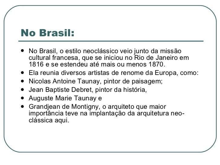 No Brasil: <ul><li>No Brasil, o estilo neoclássico veio junto da missão cultural francesa, que se iniciou no Rio de Janeir...