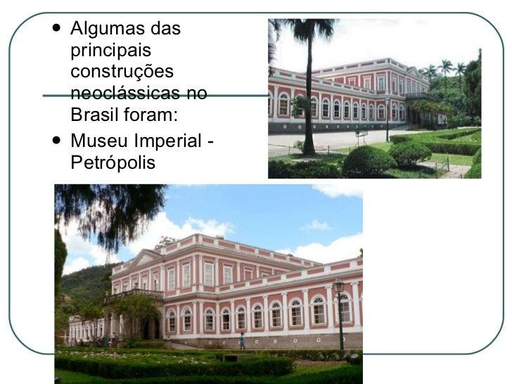 <ul><li>Algumas das principais construções neoclássicas no Brasil foram: </li></ul><ul><li>Museu Imperial - Petrópolis </l...
