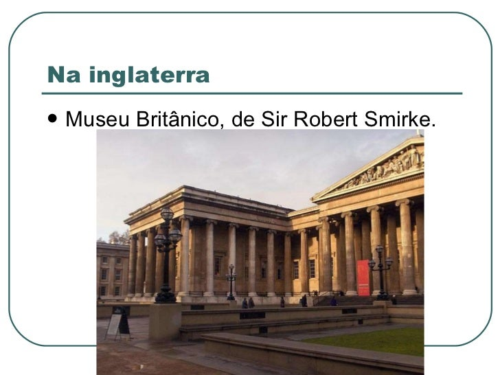 Na inglaterra <ul><li>Museu Britânico, de Sir Robert Smirke. </li></ul>