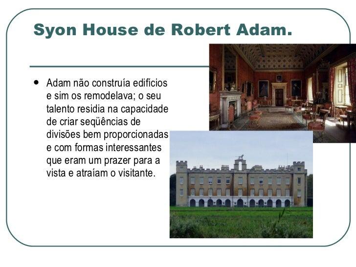 Syon House de Robert Adam. <ul><li>Adam não construía edifícios e sim os remodelava; o seu talento residia na capacidade d...