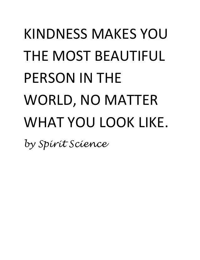 KINDNESS MAKES YOU THE MOST BEAUTIFUL PERSON IN THE WORLD, NO MATTER WHAT YOU LOOK LIKE. by Spirit Science